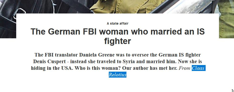 The German FBI woman who married an IS fighter - The FBI translator Daniela Greene was to oversee the German IS fighter Denis Cuspert - instead she traveled to Syria and married him. Now she is hiding in the USA. Who is this woman? Our author has met her. From Claas Relotius